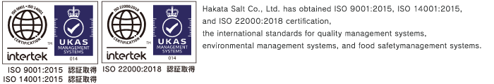 Hakata Salt Co., Ltd. has obtained ISO 9001:2008, ISO 14001:2004, and ISO 22000:2005 certification, the international standards for quality management systems, environmental management systems, and food safety management systems.